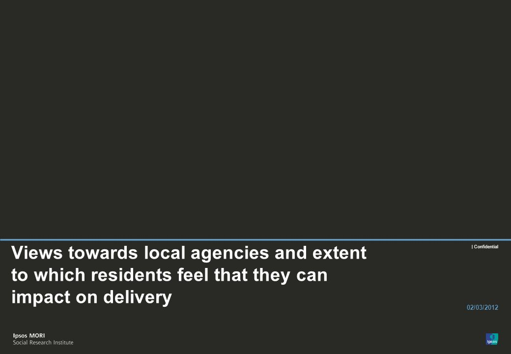 | Confidential Views towards local agencies and extent to which residents feel that they can impact on delivery 02/03/2012