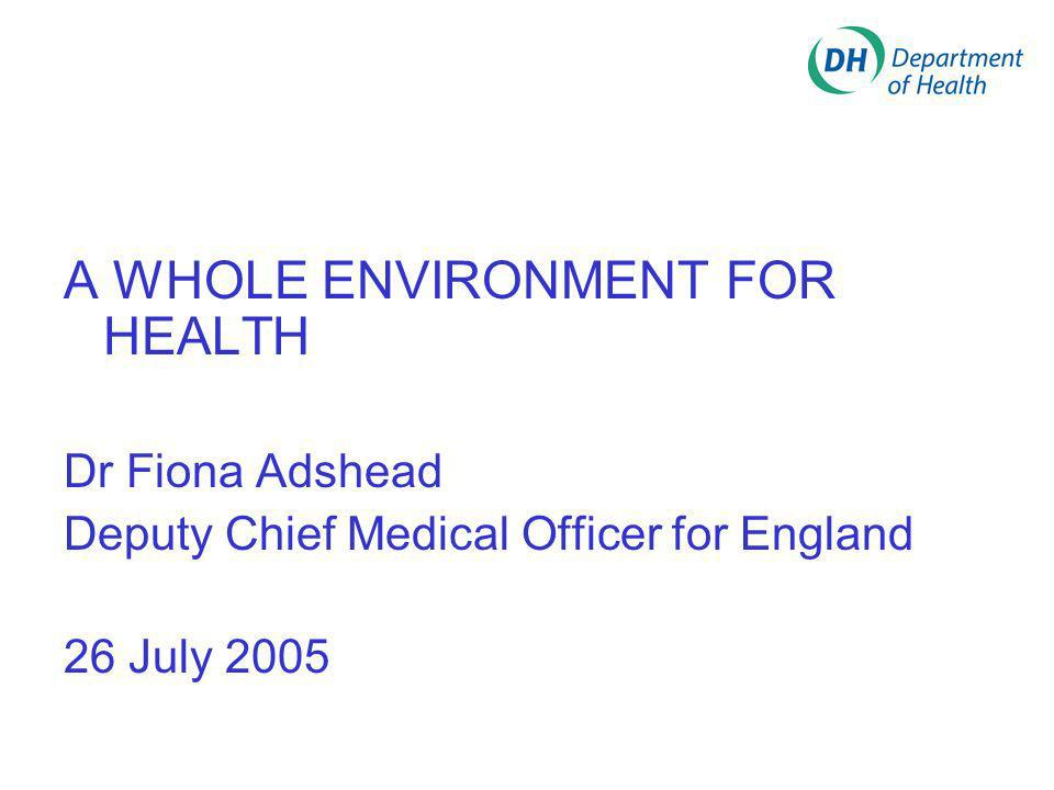 A WHOLE ENVIRONMENT FOR HEALTH Dr Fiona Adshead Deputy Chief Medical Officer for England 26 July 2005