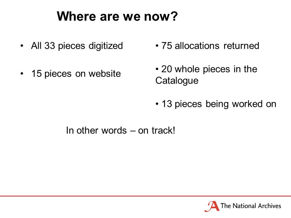 Where are we now? All 33 pieces digitized 15 pieces on website 75 allocations returned 20 whole pieces in the Catalogue 13 pieces being worked on In o
