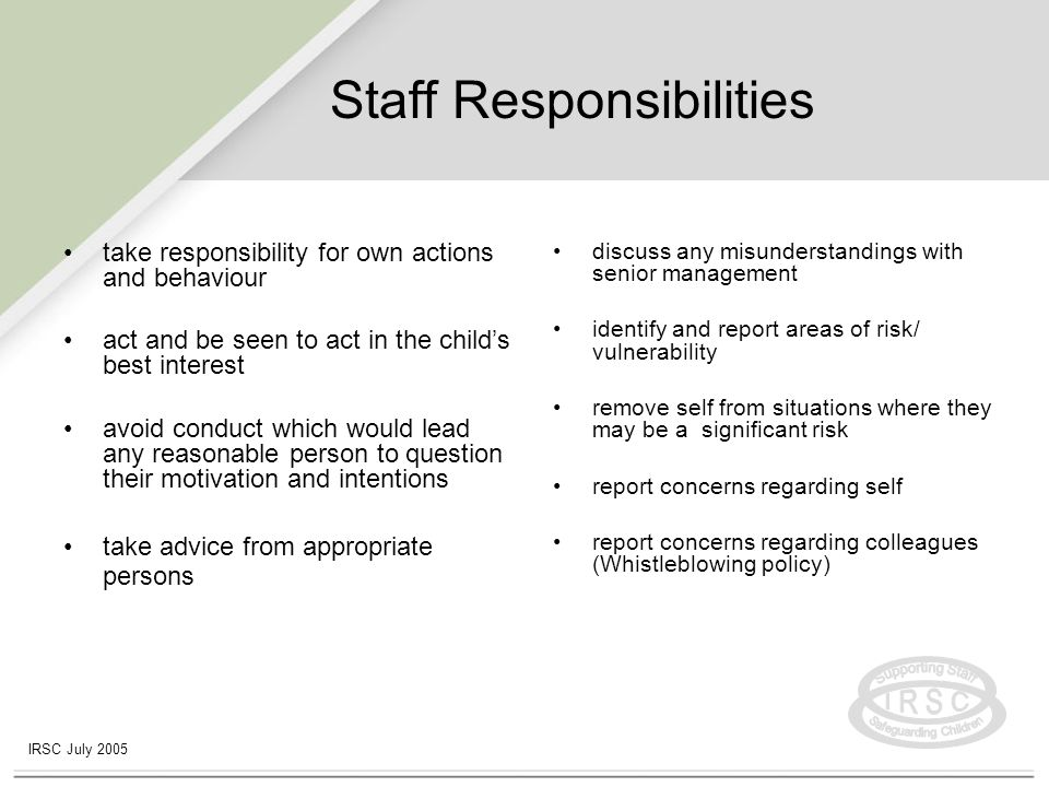 IRSC July 2005 Employer responsibilities Culture of openness and support –Appropriate arrangements are made where concerns / vulnerability brought to their attention –Staff not put in positions which could render them particularly vulnerable –Support needs/safeguards of staff are addressed –Staff aware of expectations, policies and procedures and receive training/guidance