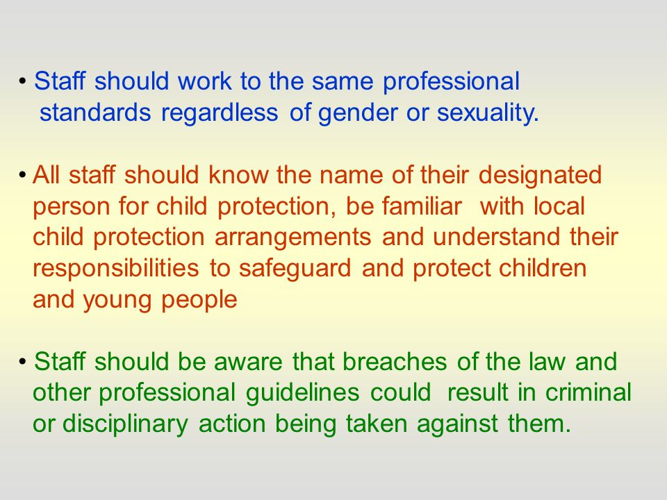 Welfare of the child paramount (Children Act 1989) Staff are responsible for their own actions and behaviour and should avoid any conduct which would lead any reasonable person to question their motivation and intentions Staff should work, and, be seen to work in an open and transparent way Staff should discuss and/or take advice promptly from their line manager or another senior member of staff over any incident, which may give rise to concern Records should be made of any such incident and of decisions made/further actions agreed
