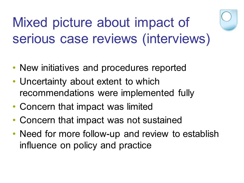 Mixed picture about impact of serious case reviews (interviews) New initiatives and procedures reported Uncertainty about extent to which recommendations were implemented fully Concern that impact was limited Concern that impact was not sustained Need for more follow-up and review to establish influence on policy and practice