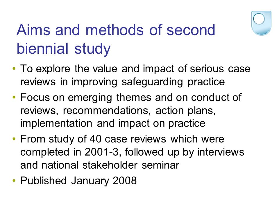 Aims and methods of second biennial study To explore the value and impact of serious case reviews in improving safeguarding practice Focus on emerging themes and on conduct of reviews, recommendations, action plans, implementation and impact on practice From study of 40 case reviews which were completed in 2001-3, followed up by interviews and national stakeholder seminar Published January 2008