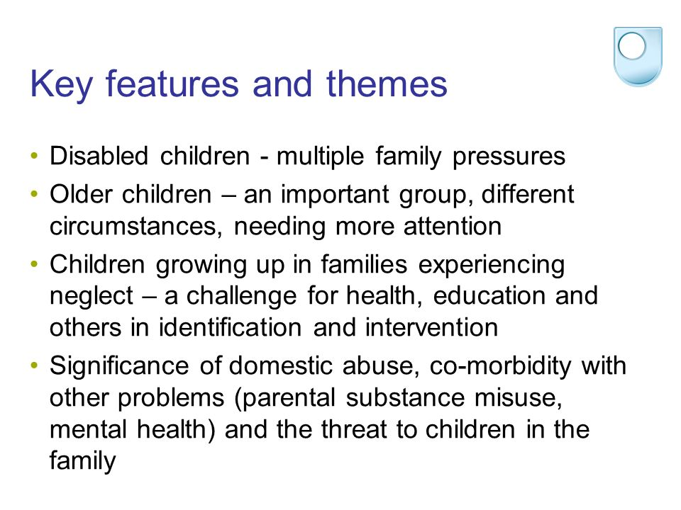 Key features and themes Disabled children - multiple family pressures Older children – an important group, different circumstances, needing more attention Children growing up in families experiencing neglect – a challenge for health, education and others in identification and intervention Significance of domestic abuse, co-morbidity with other problems (parental substance misuse, mental health) and the threat to children in the family