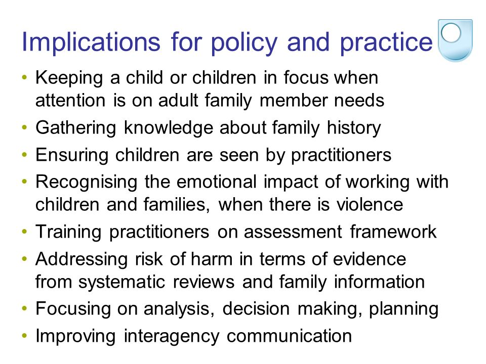 Implications for policy and practice Keeping a child or children in focus when attention is on adult family member needs Gathering knowledge about family history Ensuring children are seen by practitioners Recognising the emotional impact of working with children and families, when there is violence Training practitioners on assessment framework Addressing risk of harm in terms of evidence from systematic reviews and family information Focusing on analysis, decision making, planning Improving interagency communication