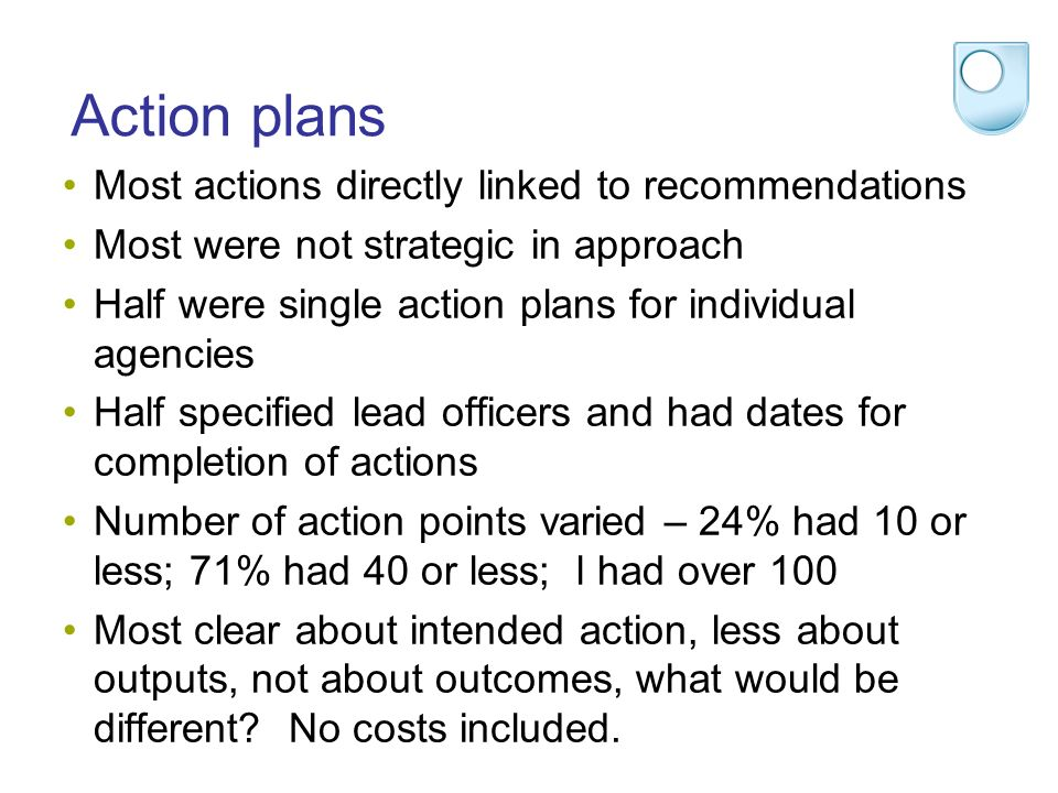 Action plans Most actions directly linked to recommendations Most were not strategic in approach Half were single action plans for individual agencies Half specified lead officers and had dates for completion of actions Number of action points varied – 24% had 10 or less; 71% had 40 or less; l had over 100 Most clear about intended action, less about outputs, not about outcomes, what would be different.