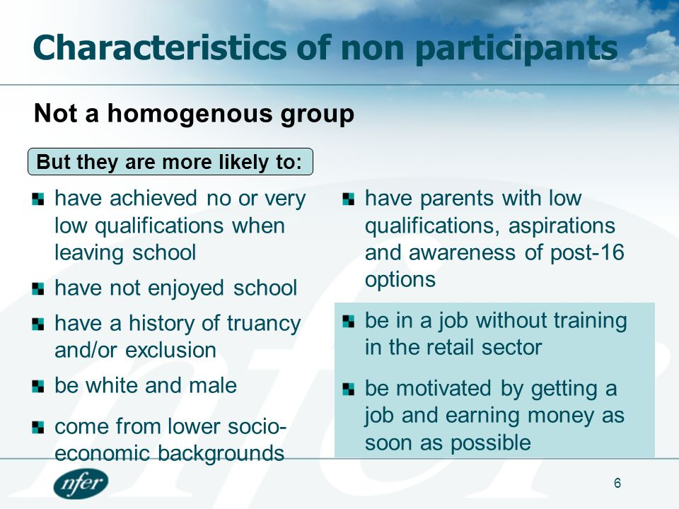 6 Characteristics of non participants have achieved no or very low qualifications when leaving school have not enjoyed school have a history of truancy and/or exclusion be white and male come from lower socio- economic backgrounds have parents with low qualifications, aspirations and awareness of post-16 options be in a job without training in the retail sector be motivated by getting a job and earning money as soon as possible Not a homogenous group But they are more likely to:
