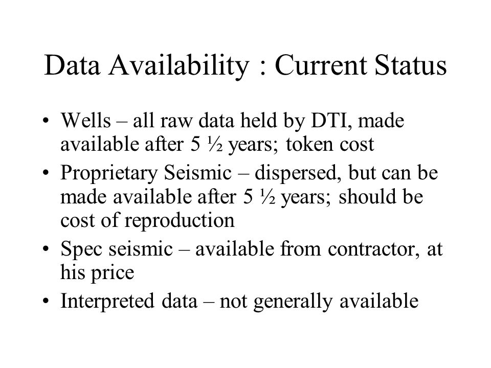 Data Availability : Current Status Wells – all raw data held by DTI, made available after 5 ½ years; token cost Proprietary Seismic – dispersed, but can be made available after 5 ½ years; should be cost of reproduction Spec seismic – available from contractor, at his price Interpreted data – not generally available