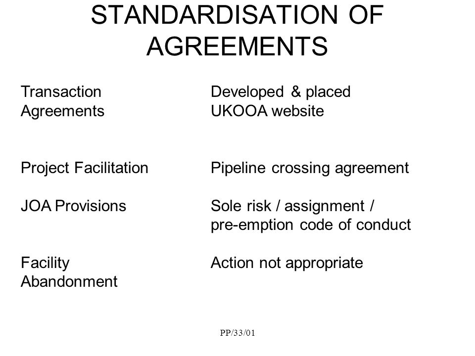 PP/33/01 STANDARDISATION OF AGREEMENTS Transaction Developed & placed AgreementsUKOOA website Project FacilitationPipeline crossing agreement JOA Provisions Sole risk / assignment / pre-emption code of conduct Facility Action not appropriate Abandonment