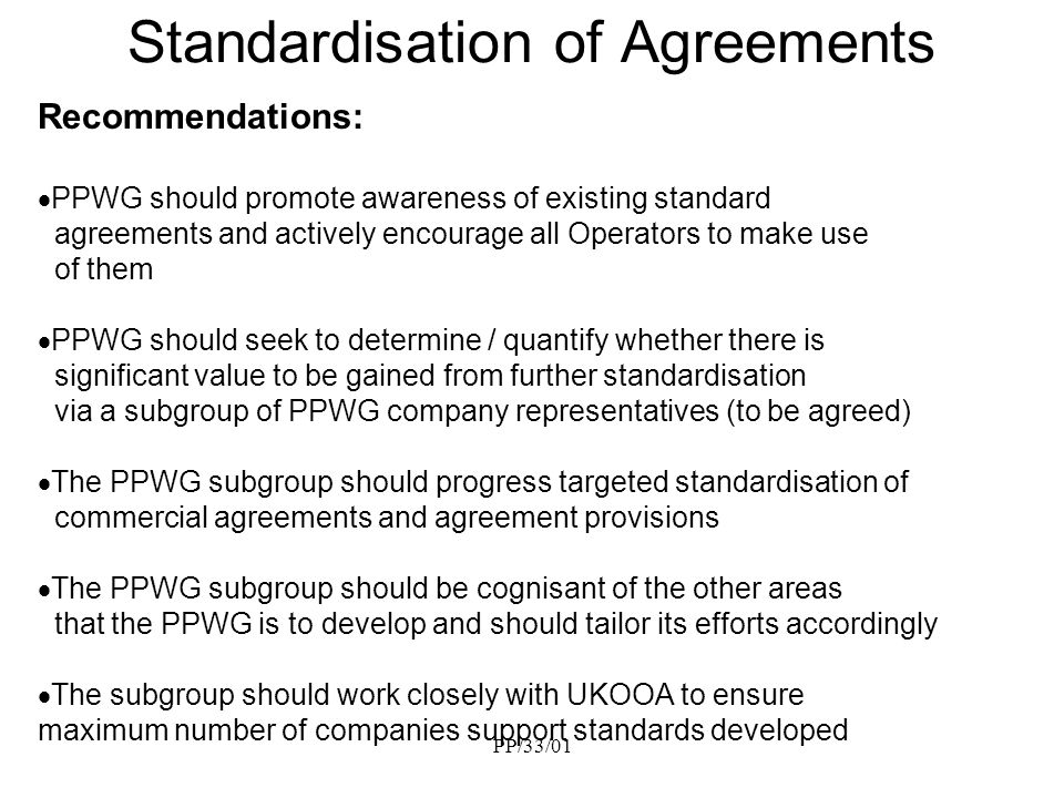 PP/33/01 Standardisation of Agreements Recommendations: PPWG should promote awareness of existing standard agreements and actively encourage all Operators to make use of them PPWG should seek to determine / quantify whether there is significant value to be gained from further standardisation via a subgroup of PPWG company representatives (to be agreed) The PPWG subgroup should progress targeted standardisation of commercial agreements and agreement provisions The PPWG subgroup should be cognisant of the other areas that the PPWG is to develop and should tailor its efforts accordingly The subgroup should work closely with UKOOA to ensure maximum number of companies support standards developed