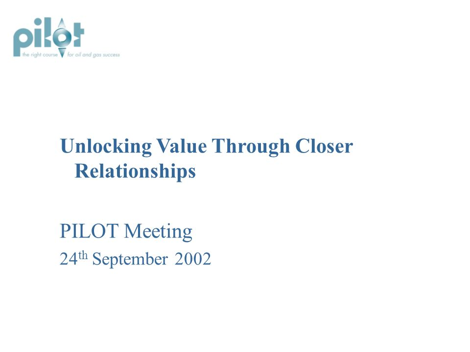 Unlocking Value Through Closer Relationships PILOT Meeting 24 th September 2002