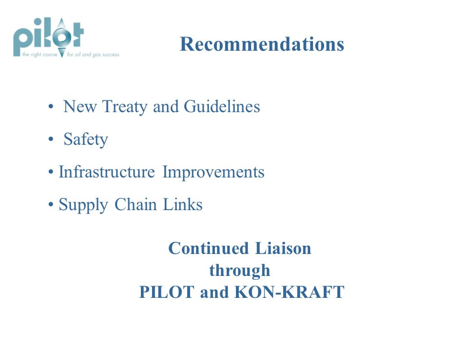 PILOT and KON-KRAFT Endorsement Establish Implementation Group - facilitate adoption of recommendations - monitor progress Form Consultation Groups - support UK & Norway Governments on new treaty - develop Treaty guidelines - support implementation of other recommendations as appropriate - broad industry representation And on to Actions… Next Steps