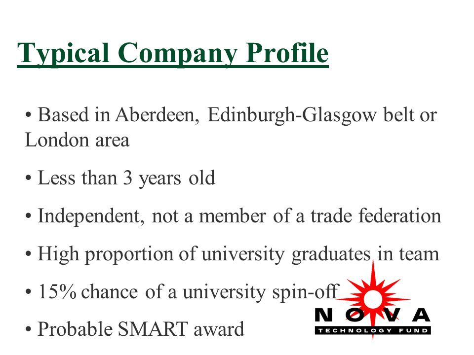 Typical Company Profile Based in Aberdeen, Edinburgh-Glasgow belt or London area Less than 3 years old Independent, not a member of a trade federation High proportion of university graduates in team 15% chance of a university spin-off Probable SMART award
