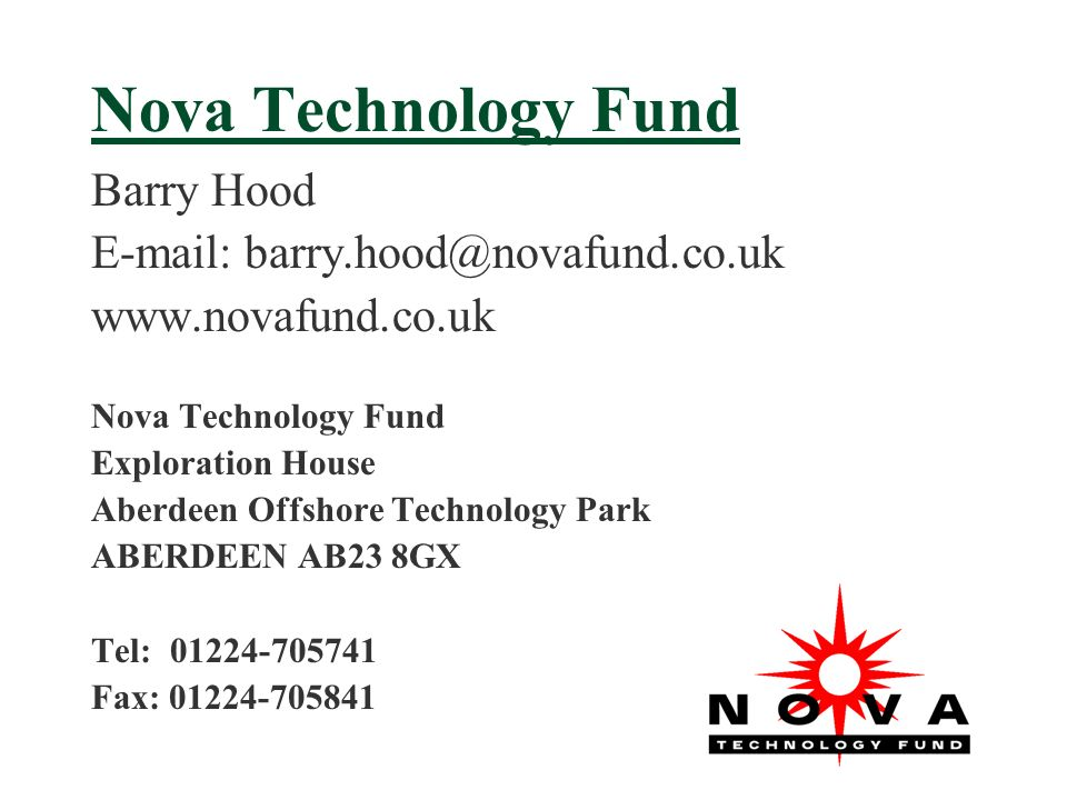 Nova Technology Fund Barry Hood E-mail: barry.hood@novafund.co.uk www.novafund.co.uk Nova Technology Fund Exploration House Aberdeen Offshore Technology Park ABERDEEN AB23 8GX Tel: 01224-705741 Fax: 01224-705841