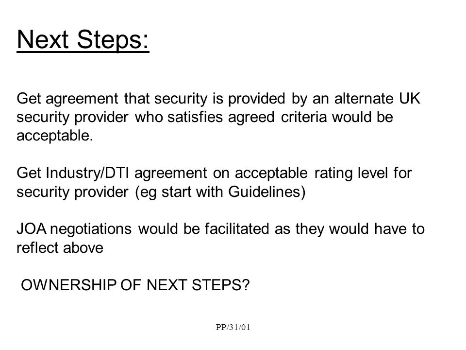 PP/31/01 Next Steps: Get agreement that security is provided by an alternate UK security provider who satisfies agreed criteria would be acceptable. G