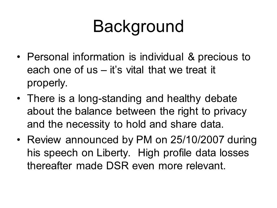 Background Personal information is individual & precious to each one of us – its vital that we treat it properly.