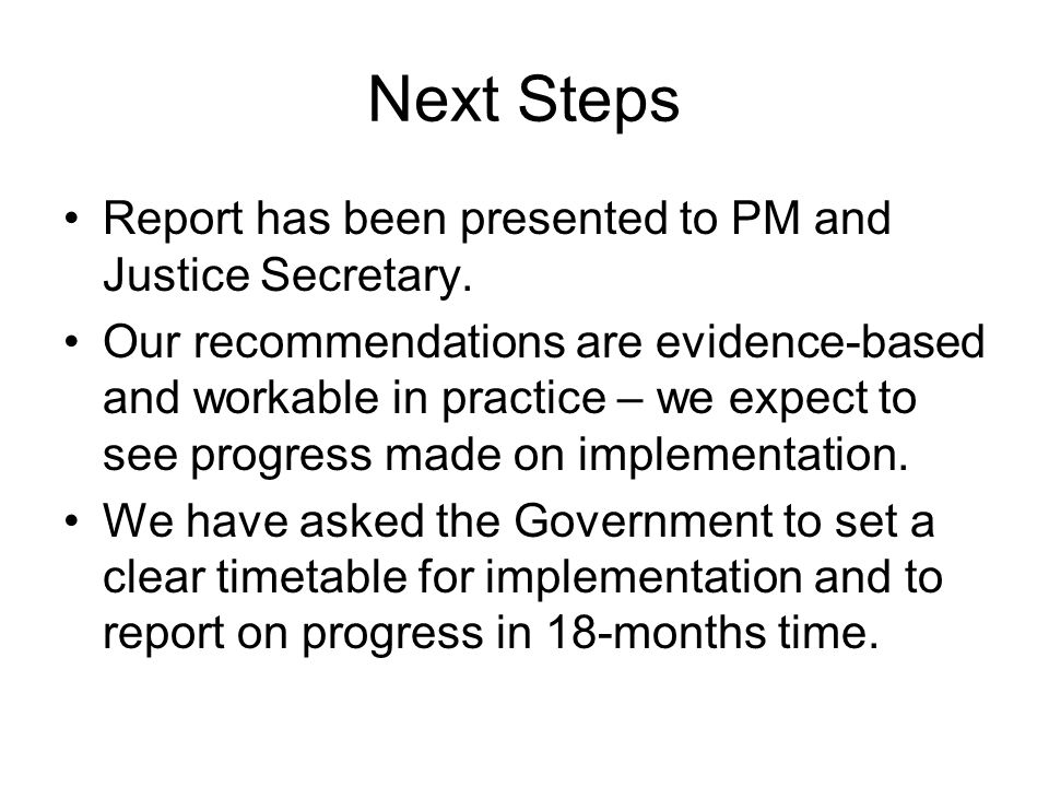 Next Steps Report has been presented to PM and Justice Secretary.