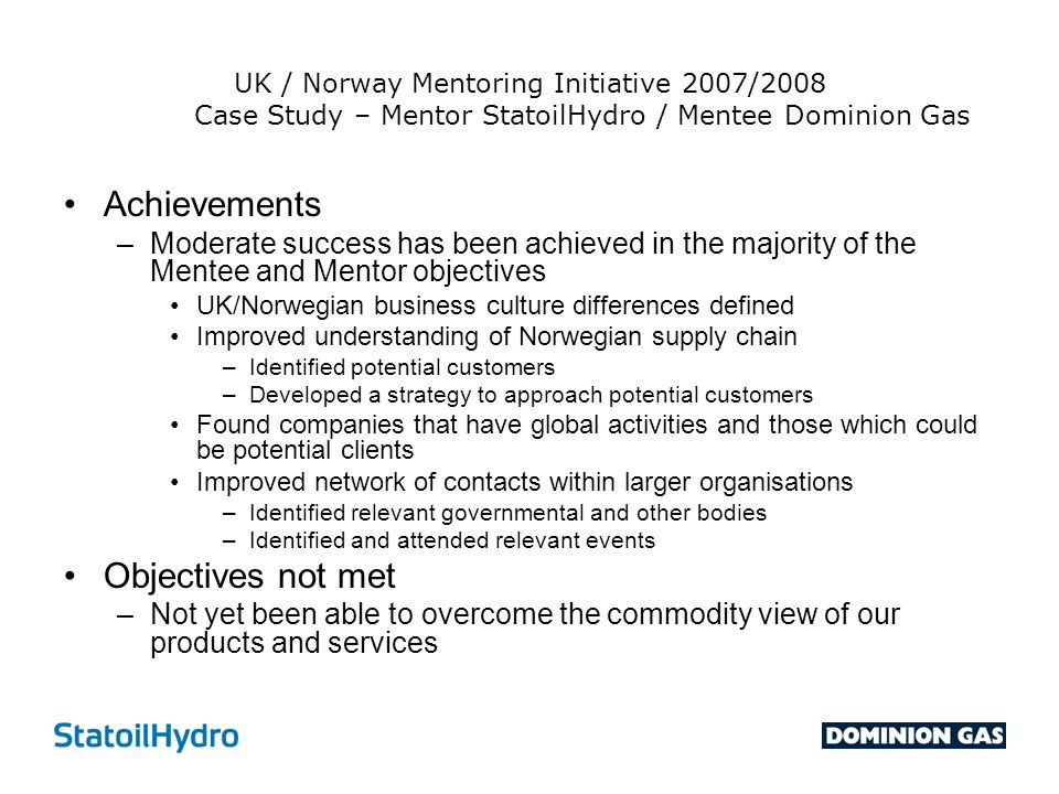 UK / Norway Mentoring Initiative 2007/2008 Case Study – Mentor StatoilHydro / Mentee Dominion Gas Achievements –Moderate success has been achieved in