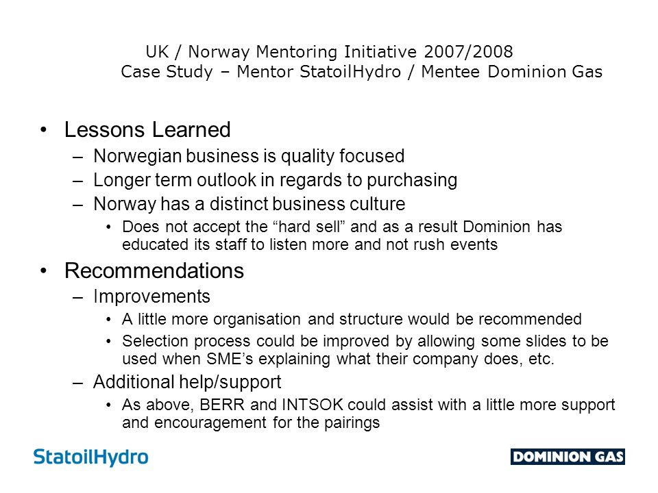 UK / Norway Mentoring Initiative 2007/2008 Case Study – Mentor StatoilHydro / Mentee Dominion Gas Lessons Learned –Norwegian business is quality focus