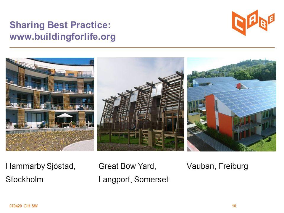 070420 CIH SW18 Sharing Best Practice: www.buildingforlife.org Vauban, FreiburgGreat Bow Yard, Langport, Somerset Hammarby Sjöstad, Stockholm