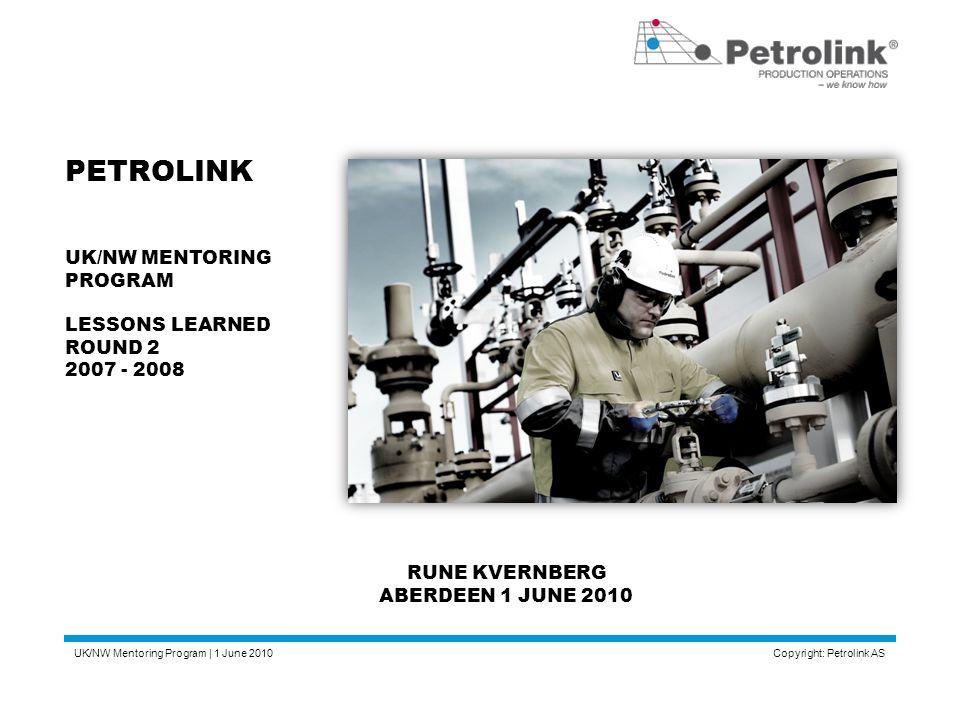 UK/NW Mentoring Program | 1 June 2010 Copyright: Petrolink AS PETROLINK UK/NW MENTORING PROGRAM LESSONS LEARNED ROUND 2 2007 - 2008 RUNE KVERNBERG ABE