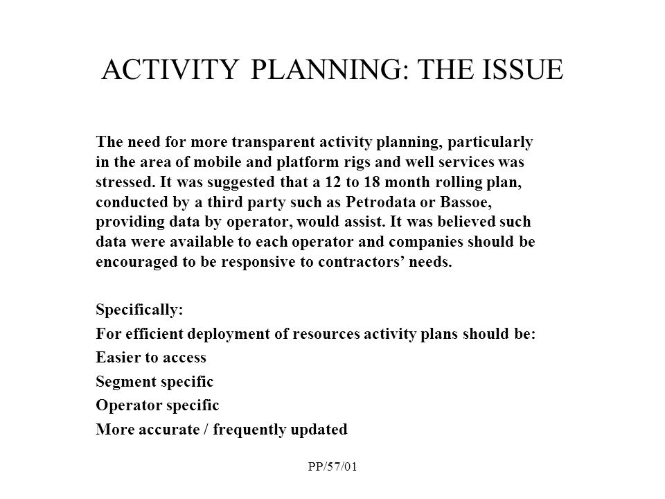 PP/57/01 ACTIVITY PLANNING: THE ISSUE The need for more transparent activity planning, particularly in the area of mobile and platform rigs and well services was stressed.