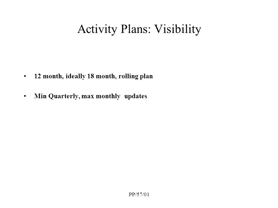 PP/57/01 Activity Plans: Visibility 12 month, ideally 18 month, rolling plan Min Quarterly, max monthly updates