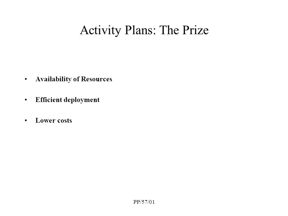 PP/57/01 Activity Plans: The Prize Availability of Resources Efficient deployment Lower costs