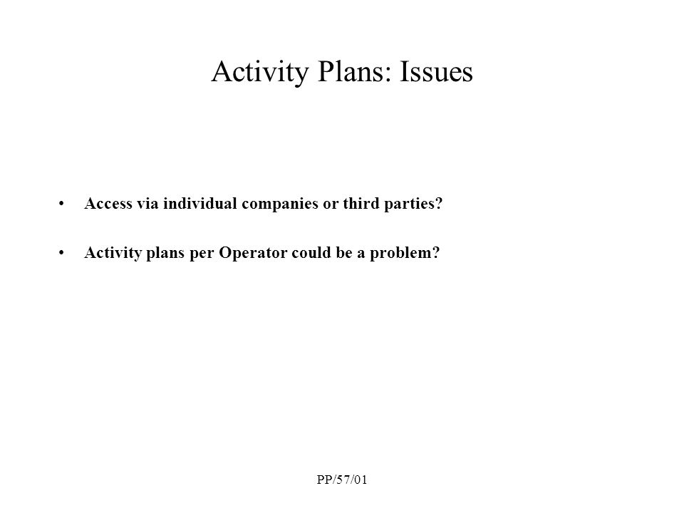 PP/57/01 Activity Plans: Issues Access via individual companies or third parties? Activity plans per Operator could be a problem?