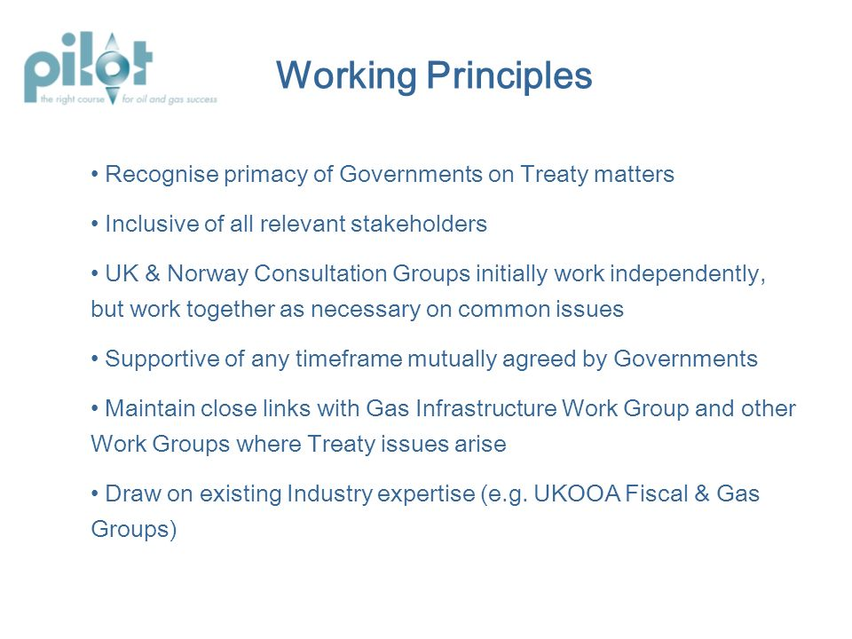 Working Principles Recognise primacy of Governments on Treaty matters Inclusive of all relevant stakeholders UK & Norway Consultation Groups initially work independently, but work together as necessary on common issues Supportive of any timeframe mutually agreed by Governments Maintain close links with Gas Infrastructure Work Group and other Work Groups where Treaty issues arise Draw on existing Industry expertise (e.g.