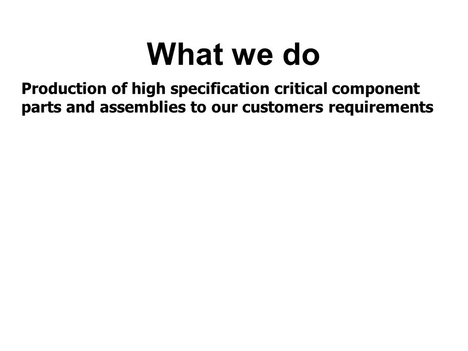 What we do Production of high specification critical component parts and assemblies to our customers requirements