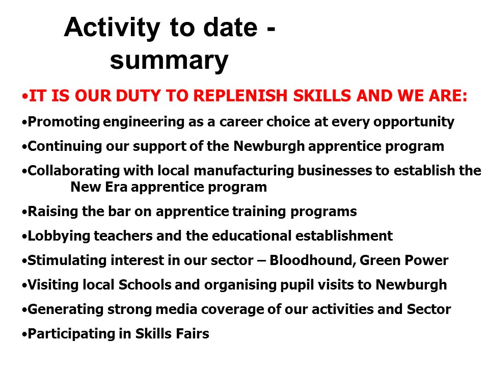 Activity to date - summary IT IS OUR DUTY TO REPLENISH SKILLS AND WE ARE: Promoting engineering as a career choice at every opportunity Continuing our support of the Newburgh apprentice program Collaborating with local manufacturing businesses to establish the New Era apprentice program Raising the bar on apprentice training programs Lobbying teachers and the educational establishment Stimulating interest in our sector – Bloodhound, Green Power Visiting local Schools and organising pupil visits to Newburgh Generating strong media coverage of our activities and Sector Participating in Skills Fairs