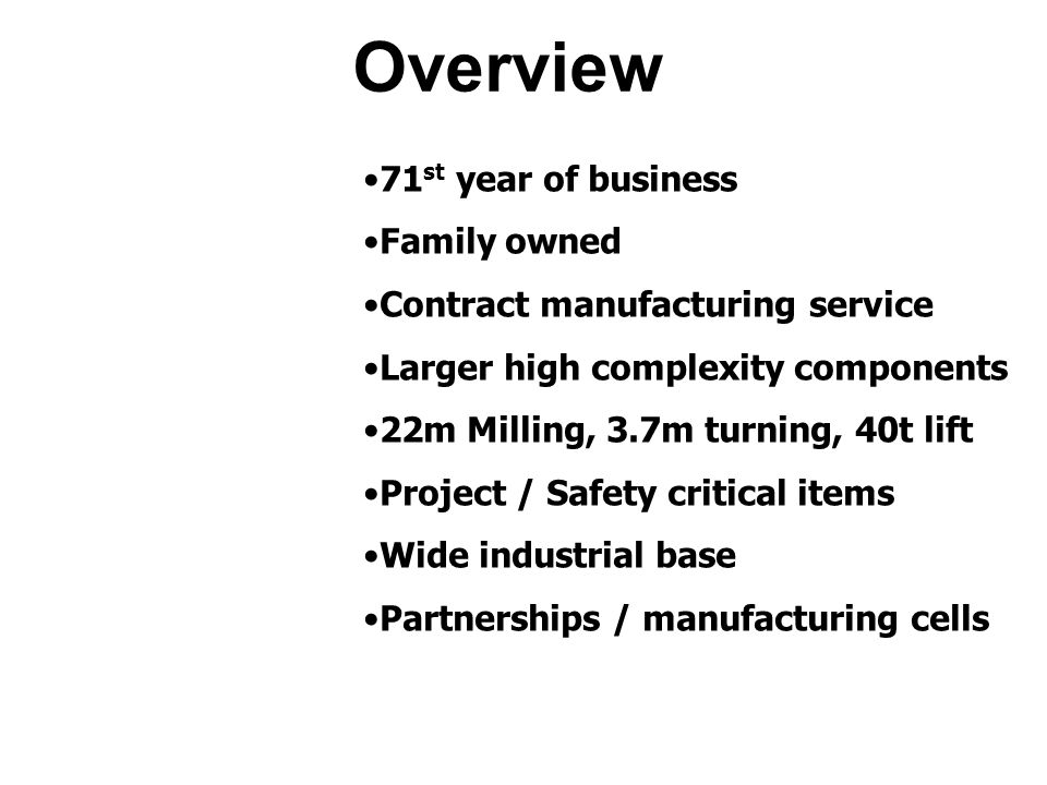 71 st year of business Family owned Contract manufacturing service Larger high complexity components 22m Milling, 3.7m turning, 40t lift Project / Safety critical items Wide industrial base Partnerships / manufacturing cells Overview