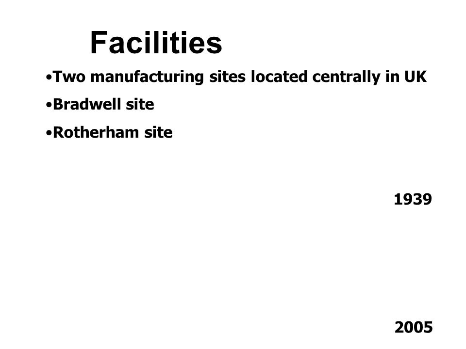 Facilities Two manufacturing sites located centrally in UK Bradwell site Rotherham site