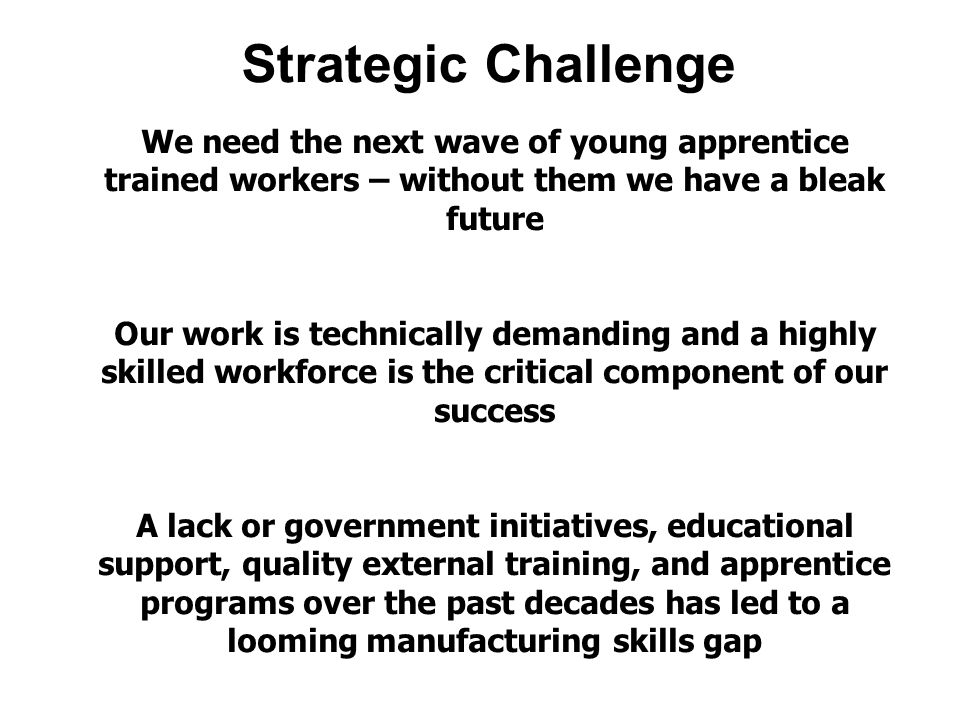 Strategic Challenge We need the next wave of young apprentice trained workers – without them we have a bleak future Our work is technically demanding and a highly skilled workforce is the critical component of our success A lack or government initiatives, educational support, quality external training, and apprentice programs over the past decades has led to a looming manufacturing skills gap