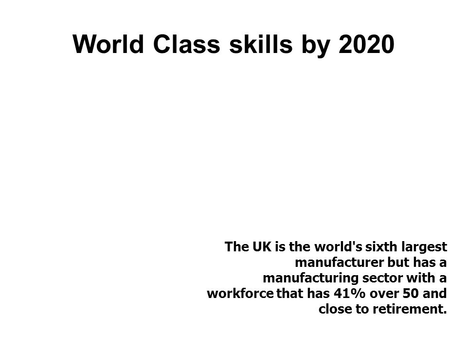 The UK is the world s sixth largest manufacturer but has a manufacturing sector with a workforce that has 41% over 50 and close to retirement.