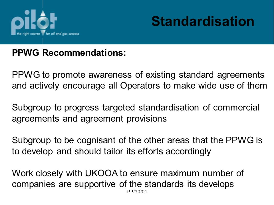 PP/70/01 Standardisation PPWG Recommendations: PPWG to promote awareness of existing standard agreements and actively encourage all Operators to make wide use of them Subgroup to progress targeted standardisation of commercial agreements and agreement provisions Subgroup to be cognisant of the other areas that the PPWG is to develop and should tailor its efforts accordingly Work closely with UKOOA to ensure maximum number of companies are supportive of the standards its develops