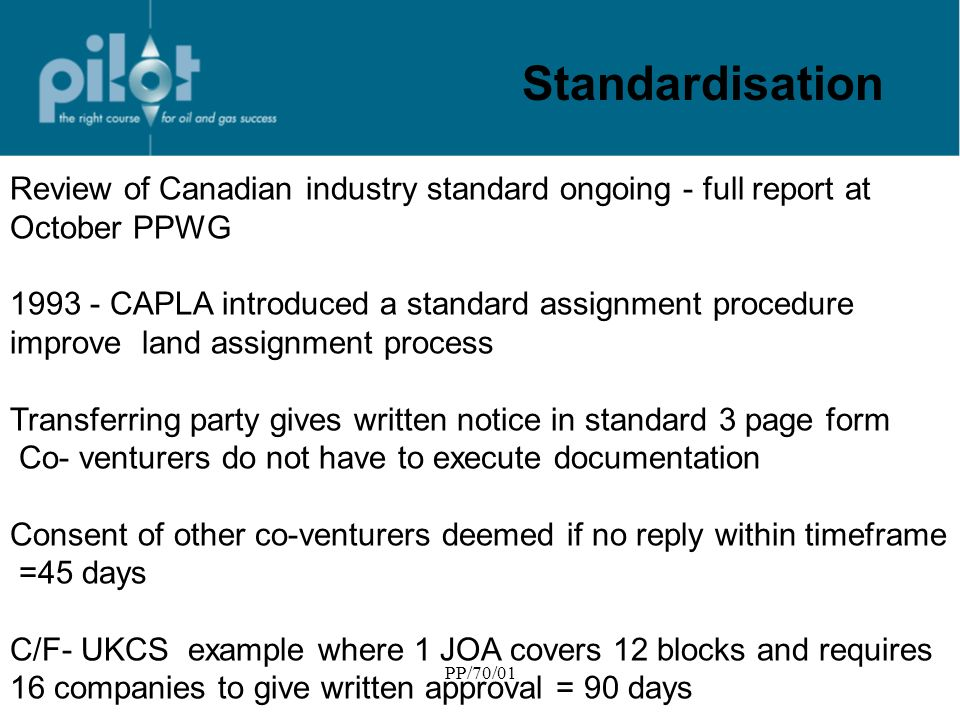 PP/70/01 Standardisation Review of Canadian industry standard ongoing - full report at October PPWG 1993 - CAPLA introduced a standard assignment procedure improve land assignment process Transferring party gives written notice in standard 3 page form Co- venturers do not have to execute documentation Consent of other co-venturers deemed if no reply within timeframe =45 days C/F- UKCS example where 1 JOA covers 12 blocks and requires 16 companies to give written approval = 90 days
