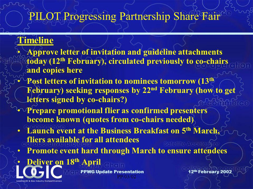 PPWG Update Presentation12 th February 2002 PP/03/02 PILOT Progressing Partnership Share Fair Timeline Approve letter of invitation and guideline attachments today (12 th February), circulated previously to co-chairs and copies here Post letters of invitation to nominees tomorrow (13 th February) seeking responses by 22 nd February (how to get letters signed by co-chairs ) Prepare promotional flier as confirmed presenters become known (quotes from co-chairs needed) Launch event at the Business Breakfast on 5 th March, fliers available for all attendees Promote event hard through March to ensure attendees Deliver on 18 th April