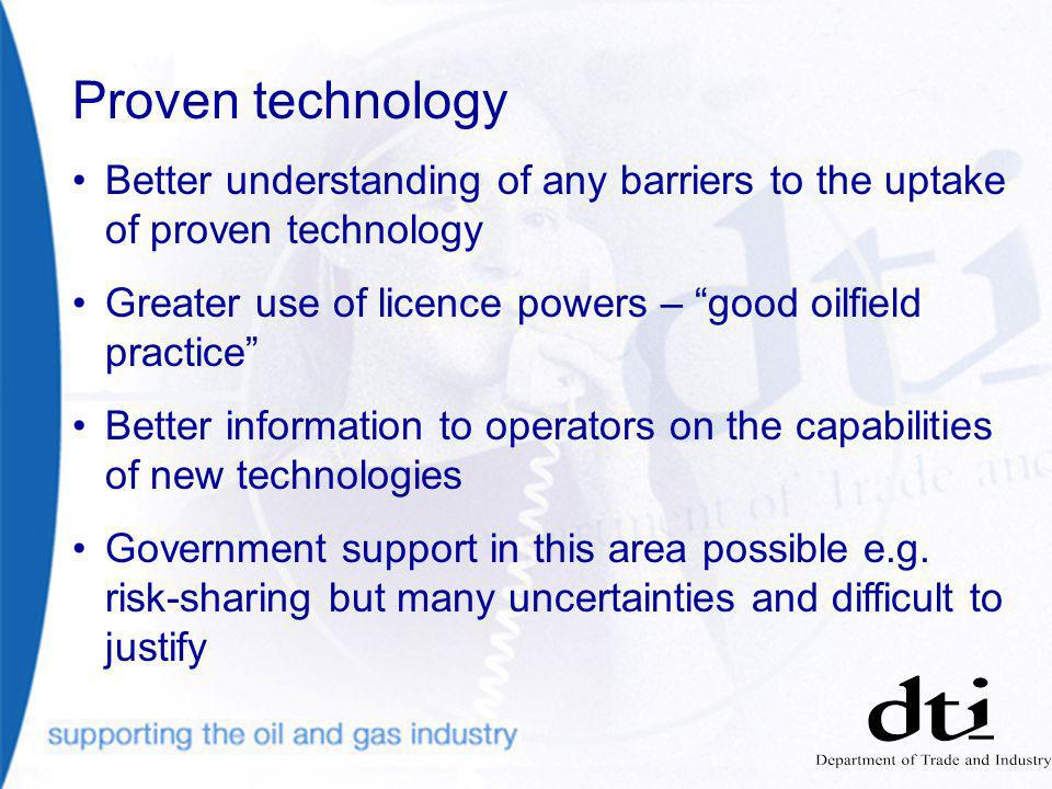 Proven technology Better understanding of any barriers to the uptake of proven technology Greater use of licence powers – good oilfield practice Better information to operators on the capabilities of new technologies Government support in this area possible e.g.