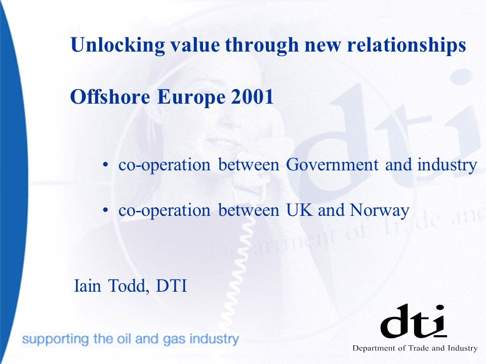 Unlocking value through new relationships Offshore Europe 2001 co-operation between Government and industry co-operation between UK and Norway Iain Todd, DTI