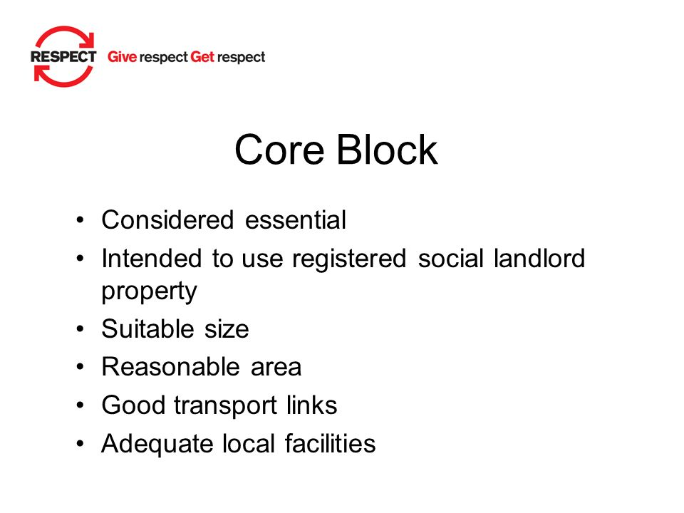 Core Block Considered essential Intended to use registered social landlord property Suitable size Reasonable area Good transport links Adequate local facilities