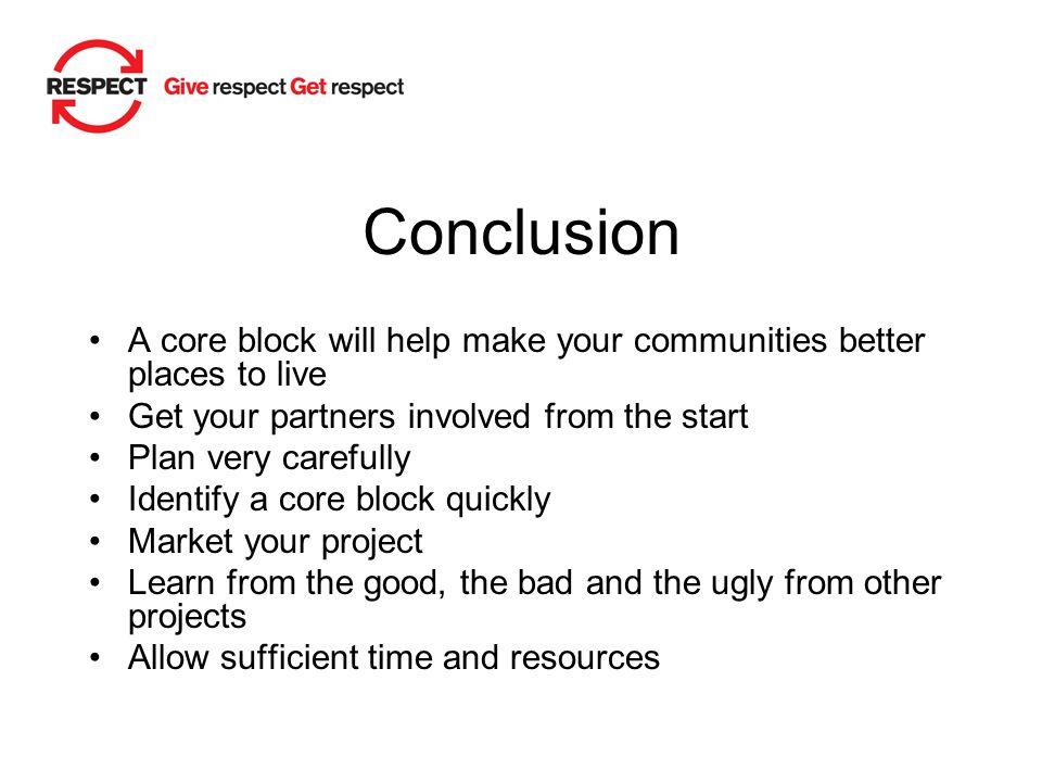 Conclusion A core block will help make your communities better places to live Get your partners involved from the start Plan very carefully Identify a core block quickly Market your project Learn from the good, the bad and the ugly from other projects Allow sufficient time and resources