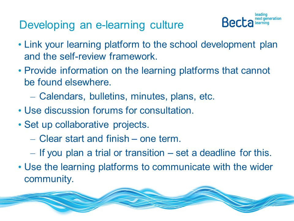Developing an e-learning culture Link your learning platform to the school development plan and the self-review framework.