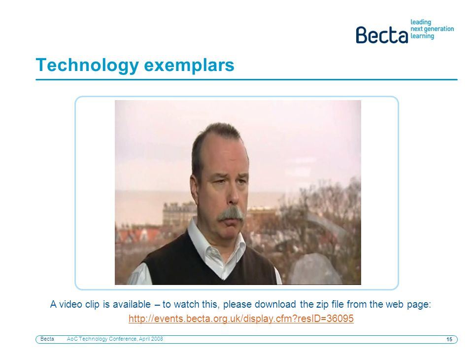 Becta AoC Technology Conference, April 2008 15 Technology exemplars A video clip is available – to watch this, please download the zip file from the w