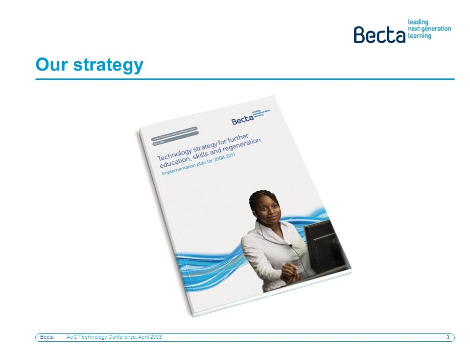 Becta AoC Technology Conference, April 2008 3 Our strategy