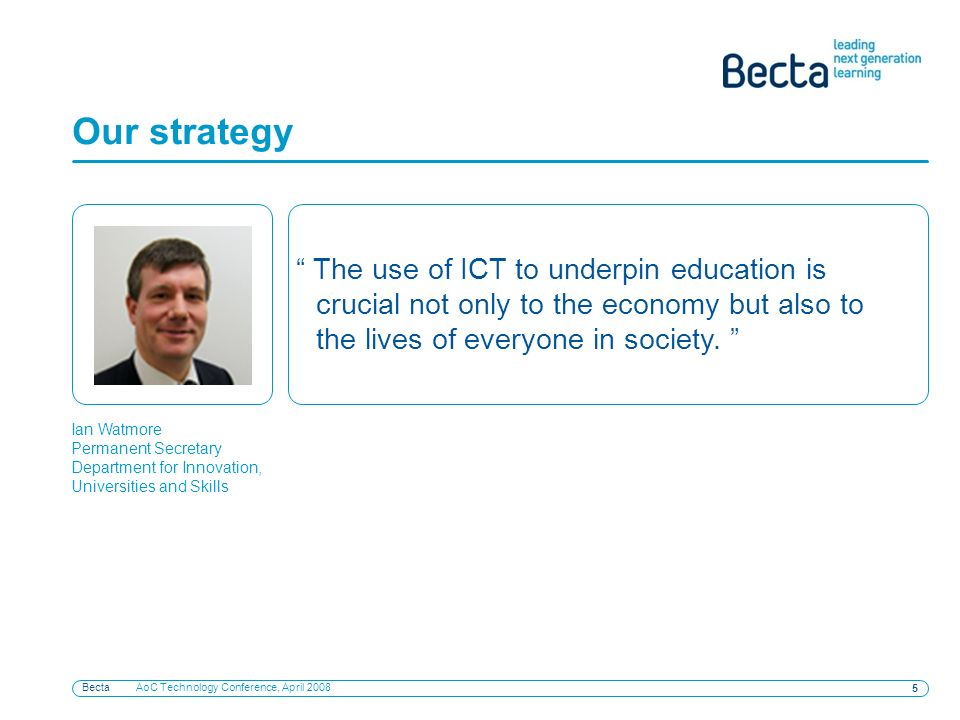 Becta AoC Technology Conference, April 2008 6 Our strategy Our strategy aims to help you identify: how to make the most of technology how to meet learners expectations how to engage with learners how to deliver in todays environment.