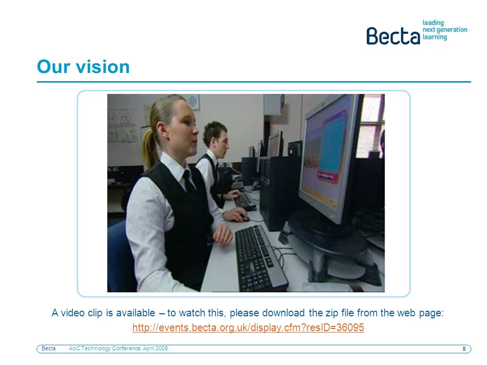 Becta AoC Technology Conference, April 2008 8 Our vision A video clip is available – to watch this, please download the zip file from the web page: ht