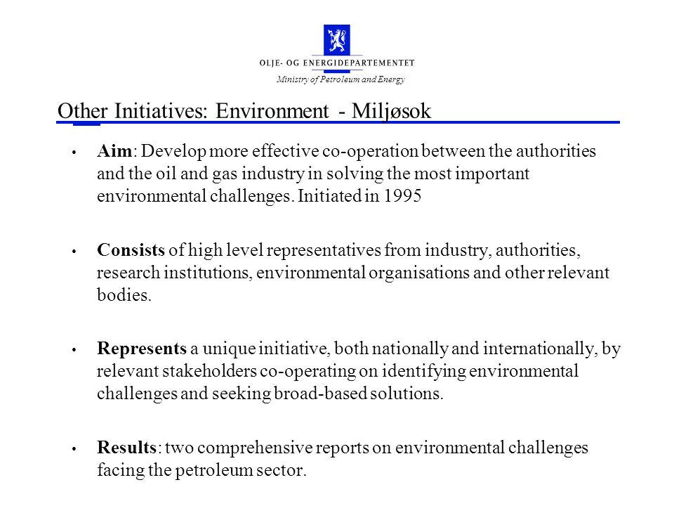 Ministry of Petroleum and Energy Other Initiatives: Environment - Miljøsok Aim: Develop more effective co-operation between the authorities and the oil and gas industry in solving the most important environmental challenges.
