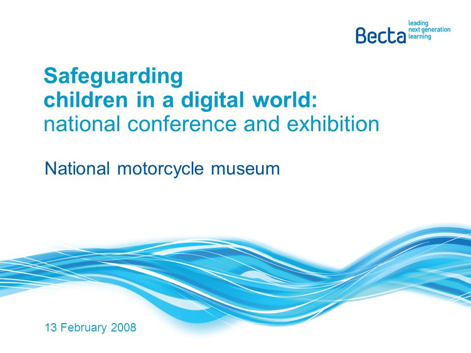 Safeguarding children in a digital world: national conference and exhibition National motorcycle museum 13 February 2008